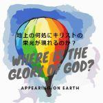 地上のどこに神の栄光が現わされるのか?エペソ書3章20~21節