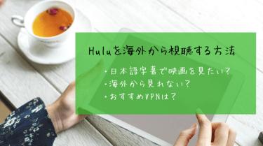 Huluを海外から視聴する方法!見れない時の対処法とおすすめVPN