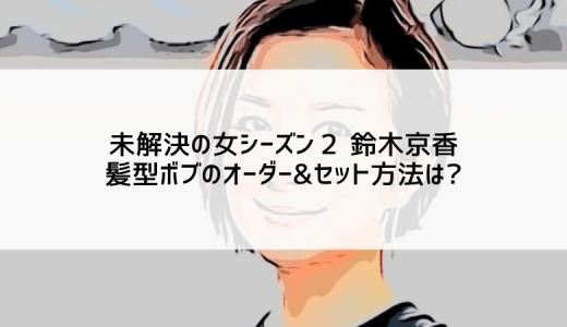 未解決の女シーズン2 鈴木京香の髪型ボブのオーダー&セット方法は?