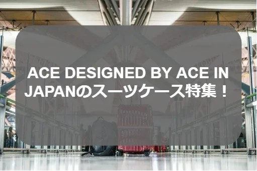 ACE DESIGNED BY ACE IN JAPANのスーツケース特集