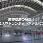 四川・成都空港攻略Q&A!アクセスからホテルまで海外ガイドが解説!