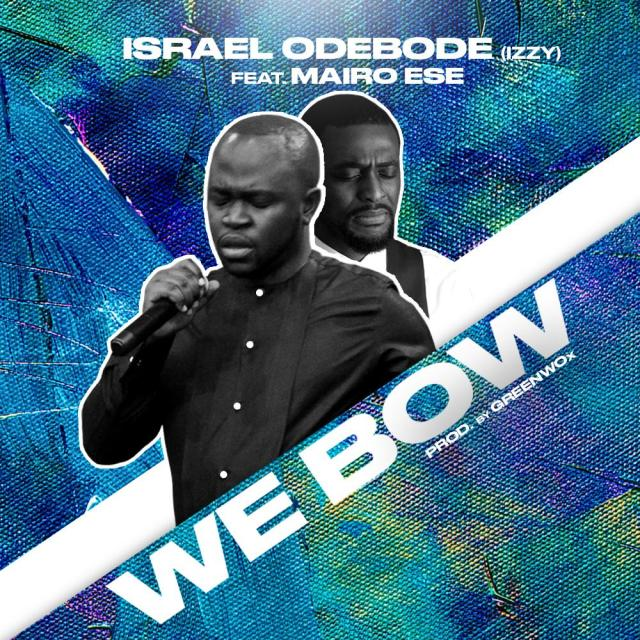 Israel Odebobe (Izzy) | We Bow | Feat. Mairo Ese