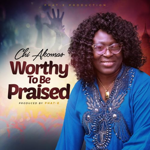Fresh New Release By Chi Akomas WORTHY TO BE PRAISED