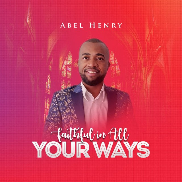 Abel Henry | Faithful You In All Your Ways