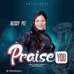 Fresh New Music By Blessy Pee PRAISE YOU | Mp3 Free