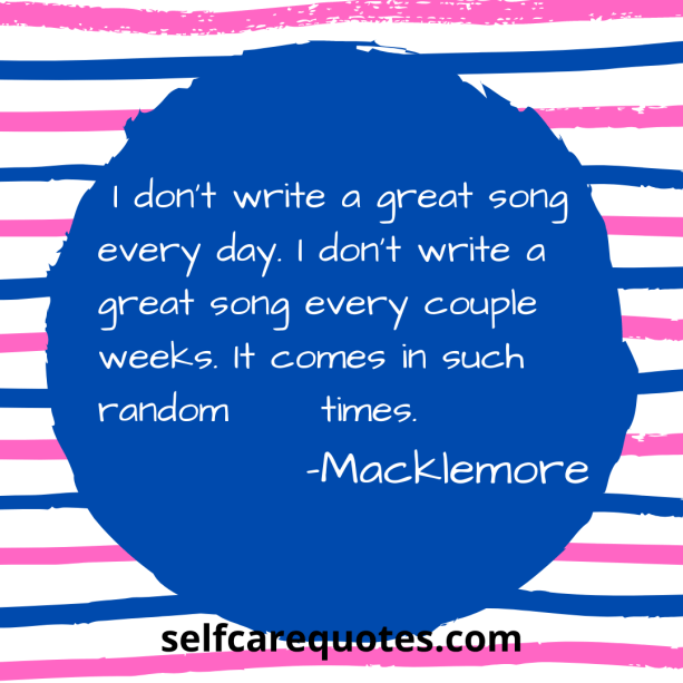 I dont write a great song every day. I dont write a great song every couple weeks. It comes in such random times. -Macklemore