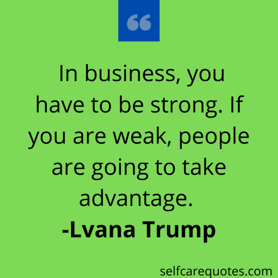 In business, you have to be strong. If you are weak, people are going to take advantage. -Ivana Trump