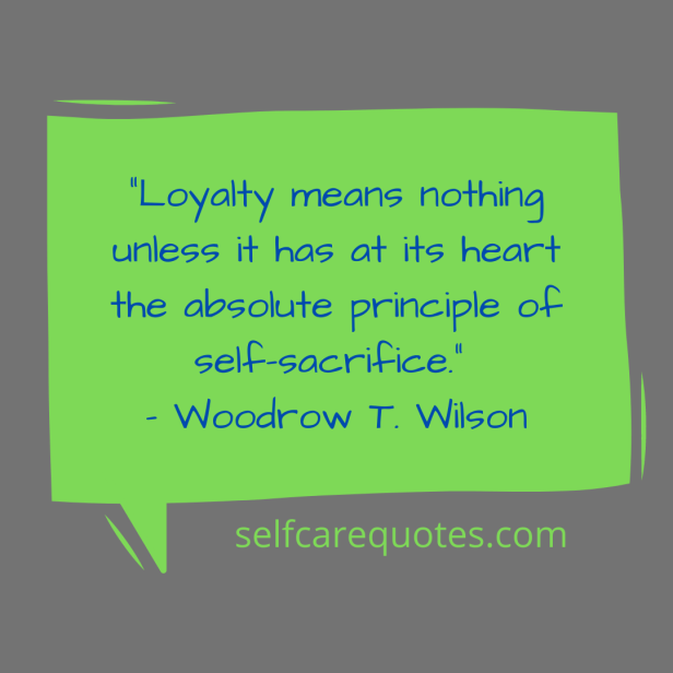 """""""Loyalty means nothing unless it has at its heart the absolute principle of self-sacrifice."""" – Woodrow T. Wilson"""