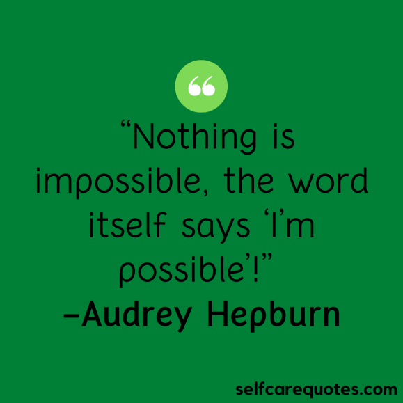 Nothing is impossible, the word itself says 'I'm possible-Audrey Hepburn