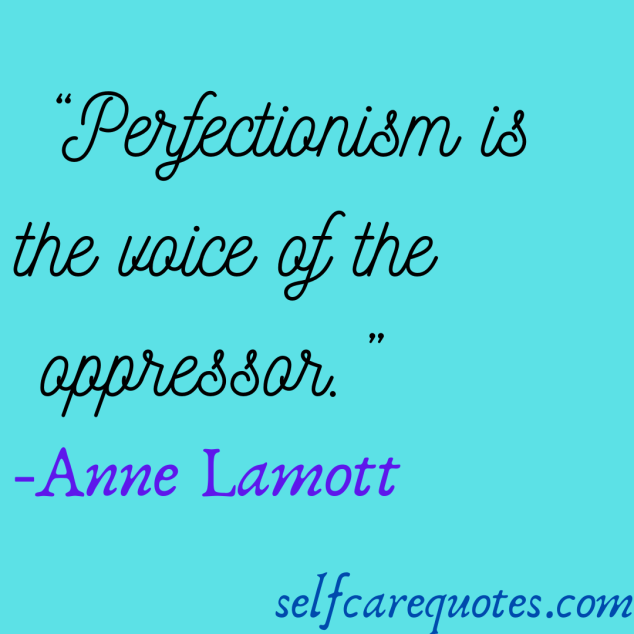 Perfectionism is the voice of the oppressor.