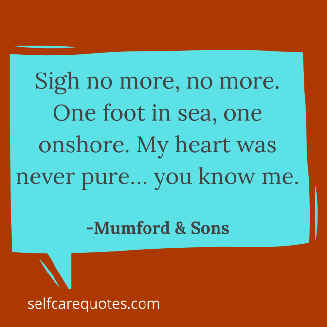 Sigh no more, no more. One foot in sea, one onshore. My heart was never pure… you know me. -Mumford & Sons