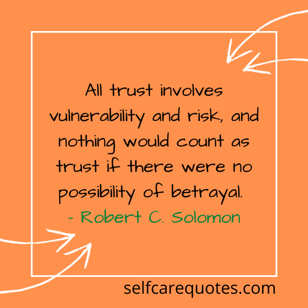 All trust involves vulnerability and risk, and nothing would count as trust if there were no possibility of betrayal. – Robert C. Solomon