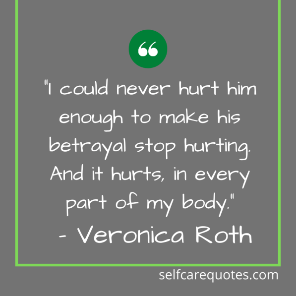 """""""I could never hurt him enough to make his betrayal stop hurting. And it hurts, in every part of my body."""" – Veronica Roth"""