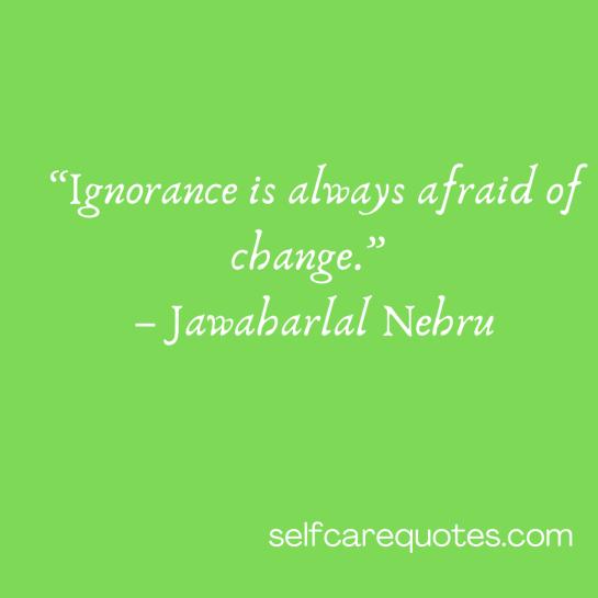 """Ignorance is always afraid of change."" – Jawaharlal Nehru"