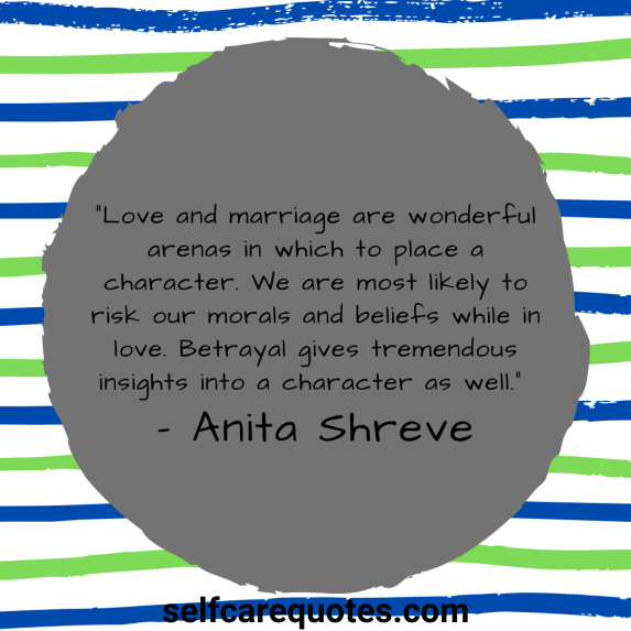 """""""Love and marriage are wonderful arenas in which to place a character. We are most likely to risk our morals and beliefs while in love. Betrayal gives tremendous insights into a character as well."""" – Anita Shreve"""