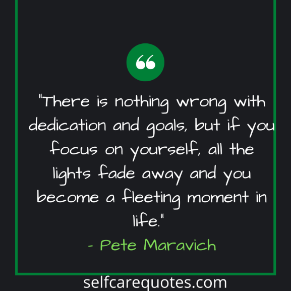 There is nothing wrong with dedication and goals but if you focus on yourself, all the lights fade away and you become a fleeting moment in life. – Pete Maravich