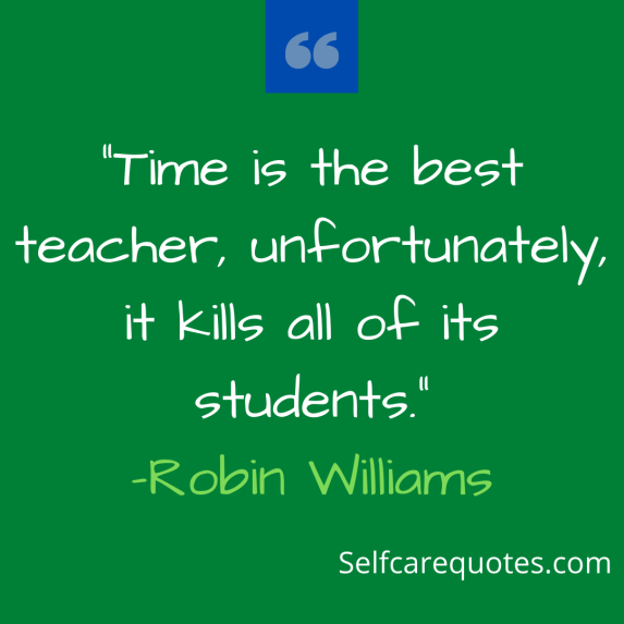 Time is the best teacher, unfortunately, it kills all of its students.