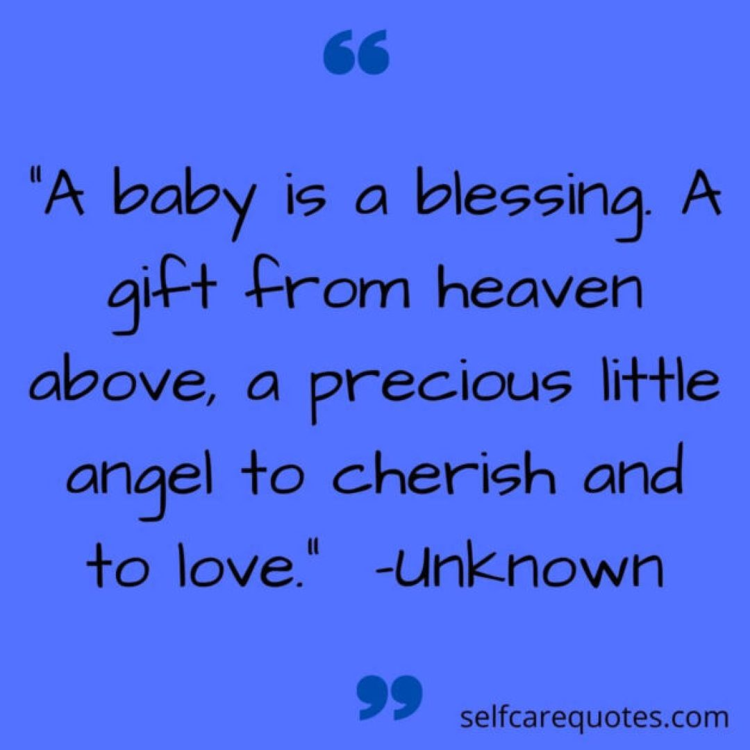 A baby is a blessing. A gift from heaven above, a precious little angel to cherish and to love. -Unknown