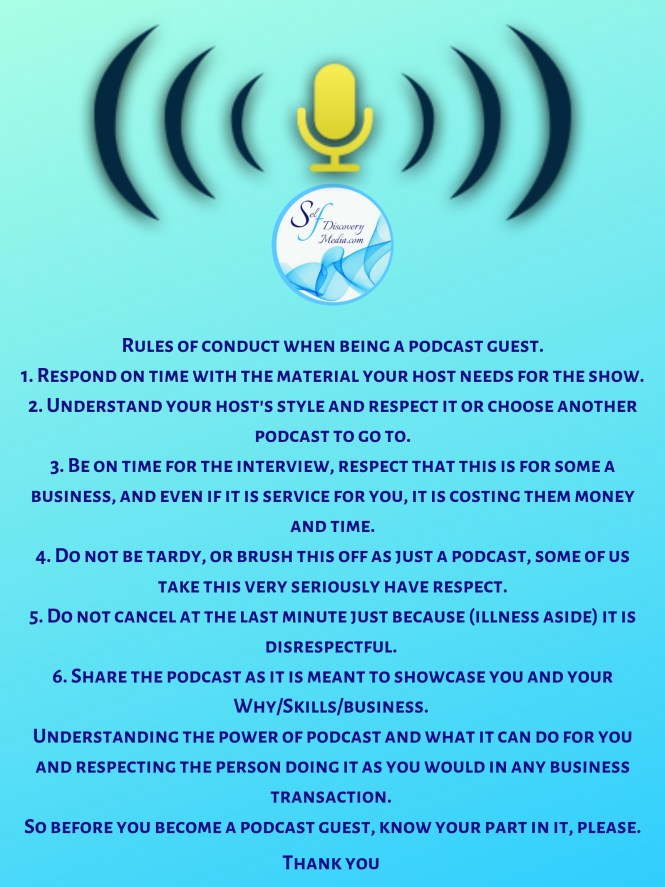 Rules of conduct when being a podcast guest. 1. Respond on time with the material your host needs for the show. 2. Understand your host's style and respect it or choose another podcast to go to. 3. Be on time for t