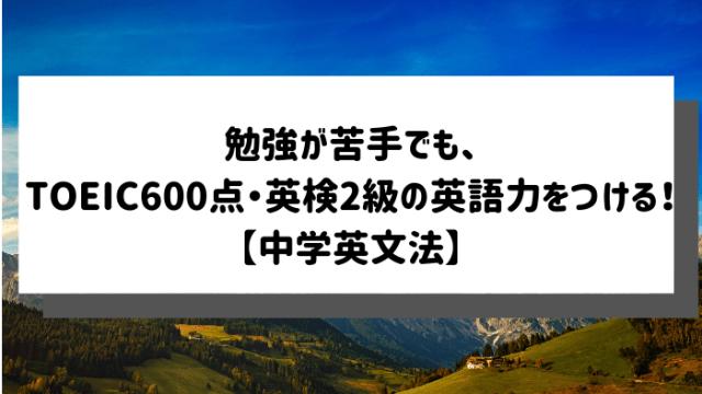 勉強が苦手でも、TOEIC600点・英検2級の英語力をつける!【中学英文法の基本のキ】