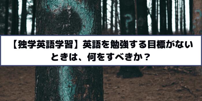 【独学英語学習】英語を勉強する目標がないときは、何をすべきか?
