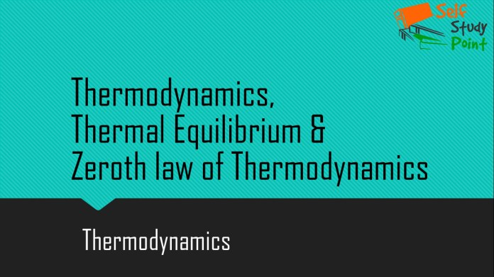 Thermodynamics, Thermal Equilibrium & Zeroth law of Thermodynamics