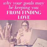 Why Your Goals May Be Keeping You From Finding Love