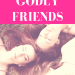 How to Find (& Keep) Godly Friends