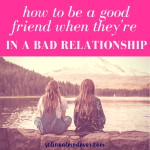 """back view of two girls sitting on stone wall looking at a mountain view with pink overlay and white text that reads, """"How to Be a Good Friend When They're In A Bad Relationship"""""""