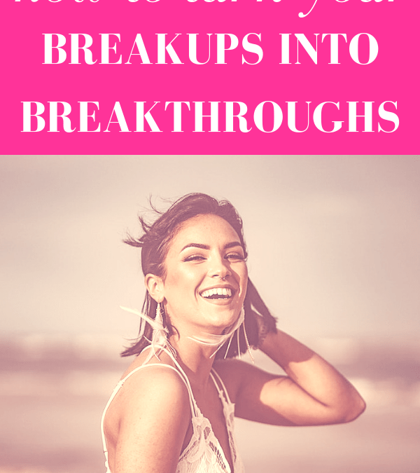 How to Turn Your Breakups Into Breakthroughs