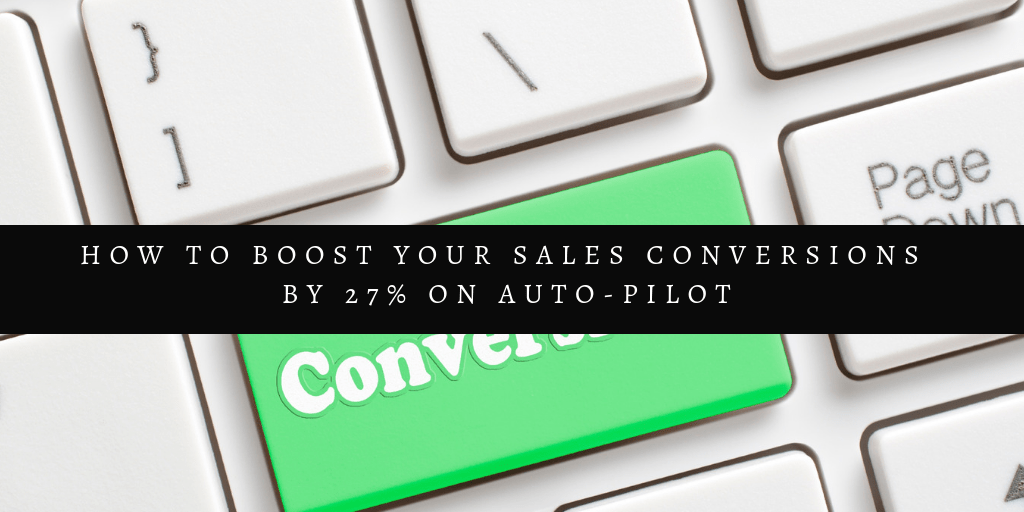 How To Boost Your Sales Conversions By 27% On Auto-Pilot