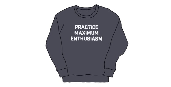 "drawing of a sweatshirt that says ""practice maximum enthusiasm"""