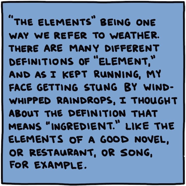 "Handwritten text: ""The elements"" being one way we refer to weather. There are many different definitions of ""element,"" and as I kept running, my face getting stung by wind-whipped raindrops, I thought about the definition that means ""ingredient."" Like the elements of a good novel, or restaurant, or song, for example."
