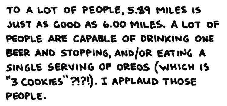 """handwritten text: to a lot of people, 5.89 miles is just as good as 6.00 miles. A lot of people are capable of drinking one beer and stopping, and/or eating a single serving of oreos (which is """"3 cookies"""" ???!). I applaud those people."""