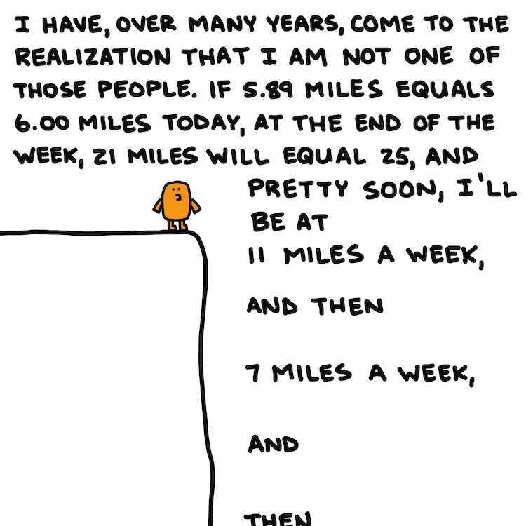 handwritten text: I have, over many years, come to the realization that I am not one of those people. If 5.89 miles equals 6.00 miles today, at the end of the week, 21 miles will equal 25, and pretty soon, I'll be at 11 miles a week, and then 7 miles a week, and then ...