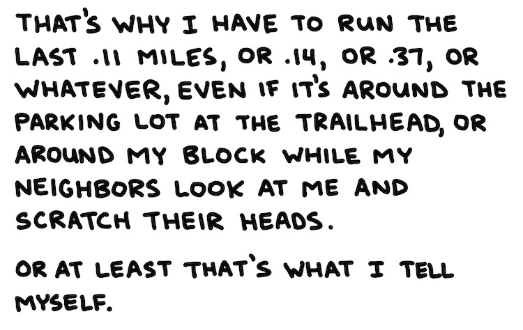 handwritten text: that's why I have to run the last .11 miles, or .14, or .37, or whatever, even if it's around the parking lot at the trailhead, or around my block while my neighbors look at me and scratch their heads. Or at least that's what I tell myself.