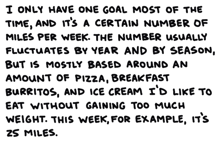 hand-drawn text: I only have one goal most of the time, and that's a certain number of miles per week. The number fluctuates by year by season, but is mostly based on an amount of pizza, breakfast burritos, and ice cream I'd like to eat without gaining much weight. This week, for example, it's 25 miles.