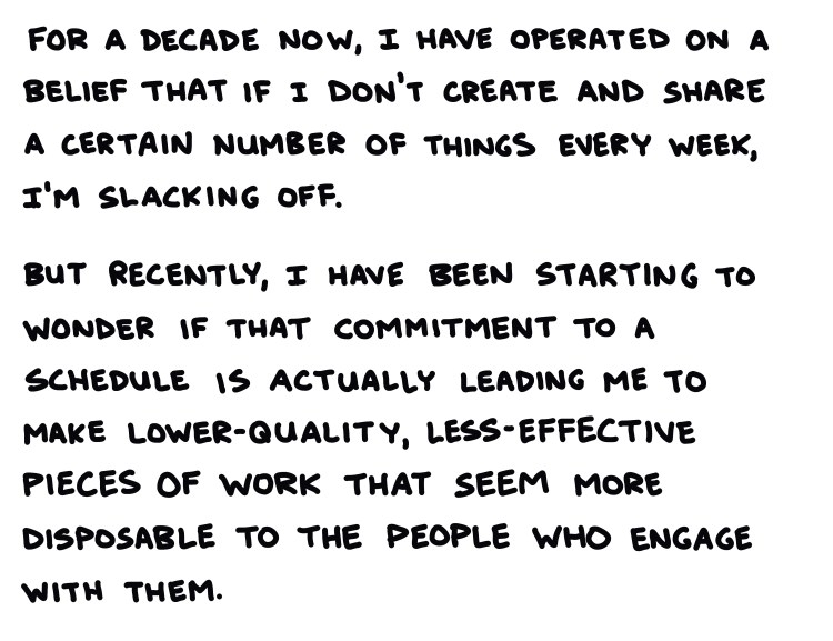 handwritten text: for a decade now, I have operated on the belief that if I don't create and share a certain number of things every week, I'm slacking off. but recently, I have been starting to wonder if that commitment to a schedule is actually leading me to make lower-quality, less-effective pieces of work that seem more disposable to the people who engage with them.