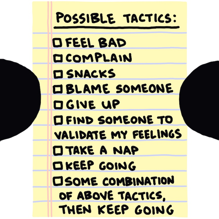 notebook paper reading: possible tactics: feel bad, complain, snacks, blame someone, give up, find someone to validate my feelings, take a nap, keep going, some combination of above tactics, then keep going