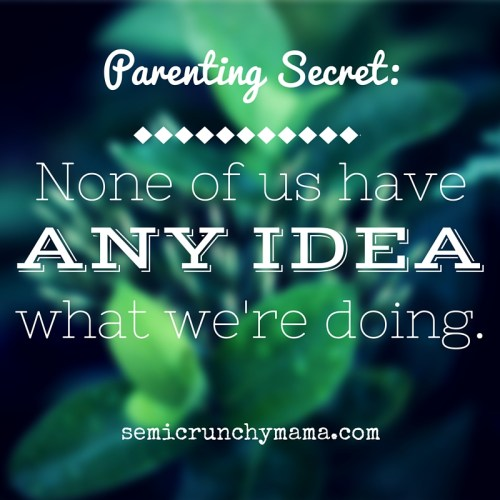 Parenting Secret: None of us have ANY IDEA what we are doing