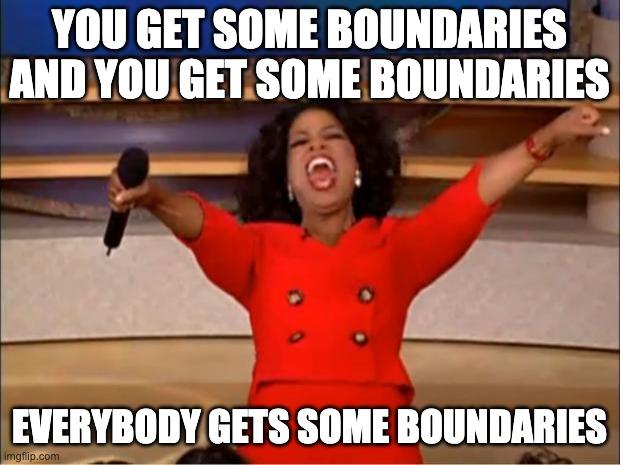 You get some boundaries! And you get some boundaries!