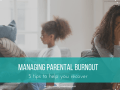 Managing Parental Burnout: 5 Tips to Help