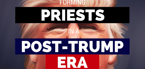 Forming priests for the post-Trump era – Part 1