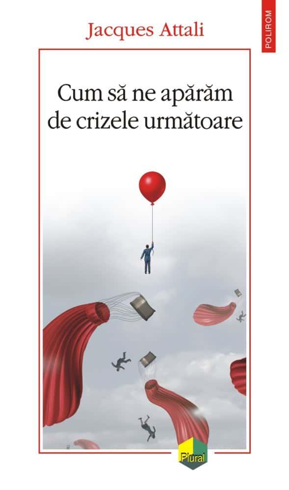 """""""Cum să ne apărăm de crizele următoare,""""de Jacques Attali, traducere şi note de Magda Jeanrenaud"""