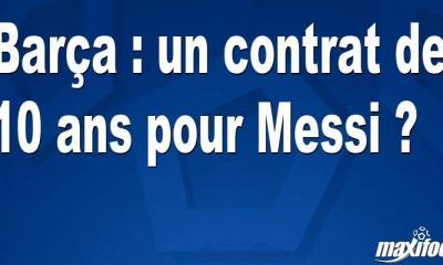 Barça : un contrat de 10 ans pour Messi ?