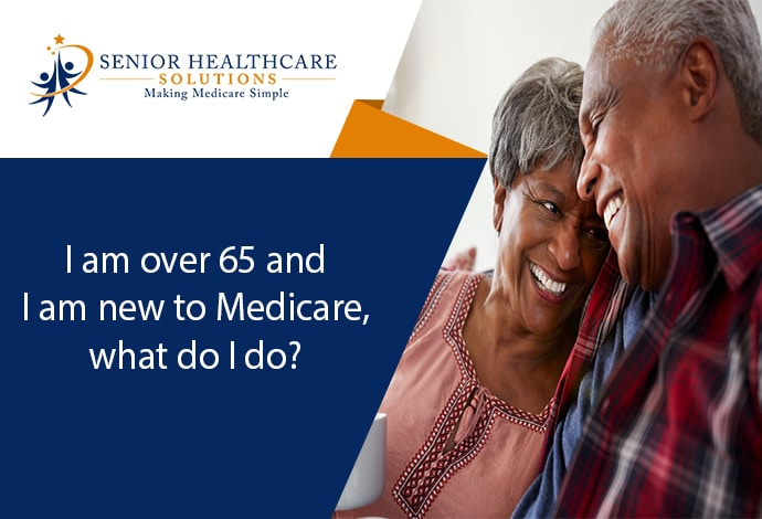 I-am-over-65-and-I-am-new-to-Medicare-what-do-I-do