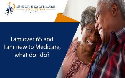 I am over 65 and I am new to Medicare, what do I do?