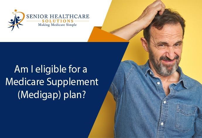 Am I eligible for a Medicare Supplement (Medigap) plan?