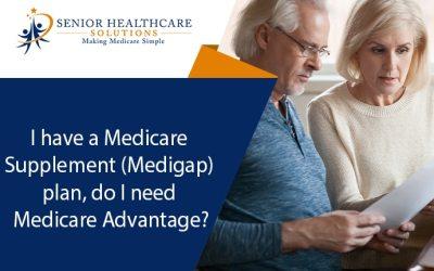 I have a Medicare Supplement (Medigap) plan, do I need a Medicare Advantage plan?