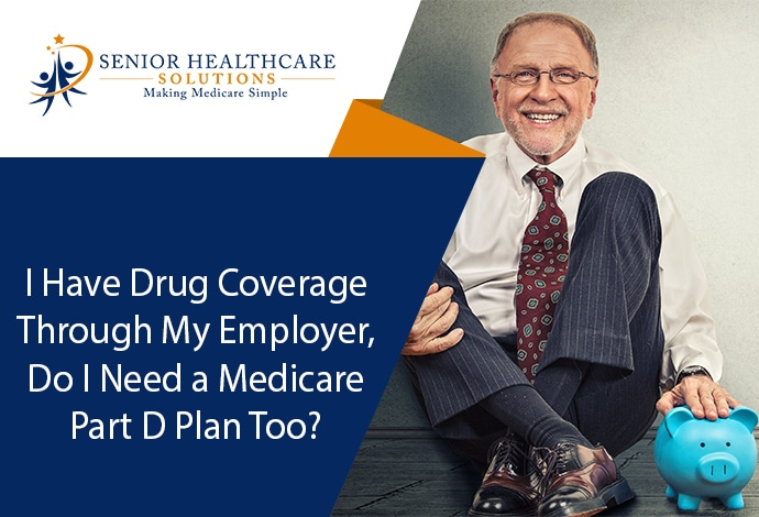 I Have Drug Coverage Through My Employer, Do I Need a Medicare Part D Plan Too?